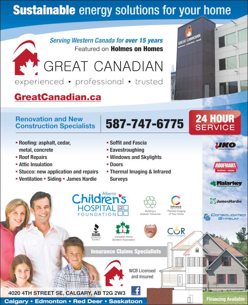 Great Canadian (403-263-7667) - Display Ad - Sustainable energy solutions for your home WCB Licensed and Insured Financing Available ROOFING • SIDINGI   I I GreatCanadian.ca Insurance Claims Specialists ■  Soffit and Fascia ■  Eavestroughing ■  Windows and Skylights ■  Doors ■  Thermal Imaging & Infrared  Surveys ■  Roofing: asphalt, cedar,   metal, concrete ■  Roof Repairs ■  Attic Insulation ■  Stucco: new application and repairs ■  Ventilation  ■  Siding  ■  James Hardie Serving Western Canada for over 15 years 587-747-6775Renovation and NewConstruction Specialists 4020 4TH STREET SE, CALGARY, AB T2G 2W3 Featured on Holmes on Homes Calgary • Edmonton • Red Deer • Saskatoon 24 HOUR SERVICE