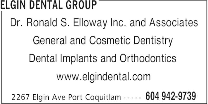 Elgin Dental Group (604-942-9739) - Display Ad - ELGIN DENTAL GROUP 604 942-97392267 Elgin Ave Port Coquitlam - - - - - Dr. Ronald S. Elloway Inc. and Associates General and Cosmetic Dentistry Dental Implants and Orthodontics www.elgindental.com
