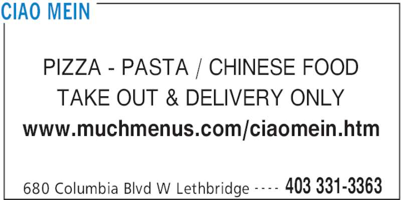 Ciao Mein (403-331-3363) - Display Ad - 680 Columbia Blvd W Lethbridge 403 331-3363- - - - PIZZA - PASTA / CHINESE FOOD TAKE OUT & DELIVERY ONLY www.muchmenus.com/ciaomein.htm CIAO MEIN
