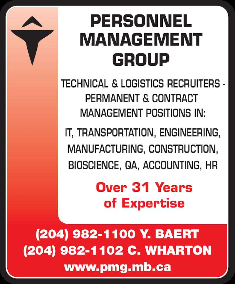 Personnel Management Group (204-982-1100) - Display Ad - PERSONNEL  MANAGEMENT  GROUP  (204) 982-1100 Y. BAERT (204) 982-1102 C. WHARTON www.pmg.mb.ca Over 31 Years of Expertise TECHNICAL & LOGISTICS RECRUITERS - PERMANENT & CONTRACT  MANAGEMENT POSITIONS IN: IT, TRANSPORTATION, ENGINEERING, MANUFACTURING, CONSTRUCTION, BIOSCIENCE, QA, ACCOUNTING, HR