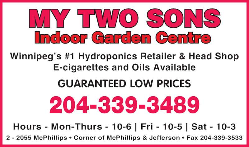 My Two Sons (204-339-3489) - Display Ad - 2 - 2055 McPhillips • Corner of McPhillips & Jefferson • Fax 204-339-3533 Winnipeg's #1 Hydroponics Retailer & Head Shop E-cigarettes and Oils Available 204-339-3489 GUARANTEED LOW PRICES Hours - Mon-Thurs - 10-6 | Fri - 10-5 | Sat - 10-3 Indoor Garden Centre MY TWO SONS
