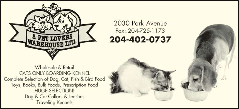 A Pet Lovers Warehouse Ltd (204-725-1172) - Display Ad - Wholesale & Retail CATS ONLY BOARDING KENNEL Complete Selection of Dog, Cat, Fish & Bird Food Toys, Books, Bulk Foods, Prescription Food HUGE SELECTION! Dog & Cat Collars & Leashes Traveling Kennels 2030 Park Avenue Fax: 204-725-1173 204-402-0737 Wholesale & Retail CATS ONLY BOARDING KENNEL Complete Selection of Dog, Cat, Fish & Bird Food Toys, Books, Bulk Foods, Prescription Food HUGE SELECTION! Dog & Cat Collars & Leashes Traveling Kennels 2030 Park Avenue Fax: 204-725-1173 204-402-0737