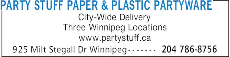 Party Stuff Paper & Plastic Partyware (204-786-8756) - Display Ad - PARTY STUFF PAPER & PLASTIC PARTYWARE 204 786-8756925 Milt Stegall Dr Winnipeg - - - - - - - City-Wide Delivery Three Winnipeg Locations www.partystuff.ca PARTY STUFF PAPER & PLASTIC PARTYWARE 204 786-8756925 Milt Stegall Dr Winnipeg - - - - - - - City-Wide Delivery Three Winnipeg Locations www.partystuff.ca