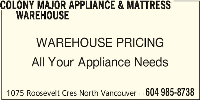 Colony Major Appliance & Mattress Warehouse (604-985-8738) - Display Ad - 1075 Roosevelt Cres North Vancouver - - 604 985-8738 COLONY MAJOR APPLIANCE & MATTRESS       WAREHOUSE WAREHOUSE PRICING All Your Appliance Needs