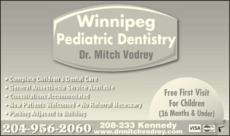 Dr M B Vodrey (204-956-2060) - Display Ad - 208-233 Kennedy www.drmitchvodrey.com Winnipeg Pediatric Dentistry Dr. Mitch Vodrey • Complete Children's Dental Care • General Anaesthesia Service Available • Consultations Accommodated • New Patients Welcomed • No Referral Necessary • Parking Adjacent to Building 204-956-2060