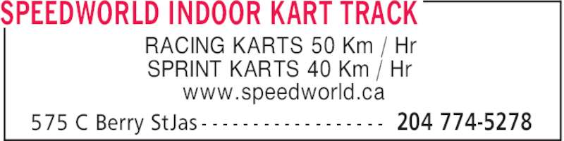 Speedworld Indoor Kart Track (204-774-5278) - Display Ad - SPEEDWORLD INDOOR KART TRACK RACING KARTS 50 Km / Hr SPRINT KARTS 40 Km / Hr www.speedworld.ca 204 774-5278575 C Berry StJas - - - - - - - - - - - - - - - - - - SPEEDWORLD INDOOR KART TRACK RACING KARTS 50 Km / Hr SPRINT KARTS 40 Km / Hr www.speedworld.ca 204 774-5278575 C Berry StJas - - - - - - - - - - - - - - - - - -