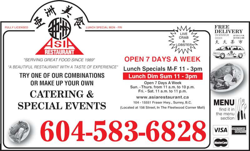 "Asia Restaurant (604-583-6828) - Display Ad - 604-583-6828 find it in  the menu  section MENU www.asiarestaurant.ca 104 - 15551 Fraser Hwy., Surrey, B.C. (Located at 156 Street, In The Fleetwood Corner Mall) Open 7 Days A Week Sun. - Thurs. from 11 a.m. to 10 p.m. Fri. - Sat. 11 a.m. to 11 p.m. Lunch Specials M-F 11 - 3pm Lunch Dim Sum 11 - 3pm LUNCH SPECIAL MON - FRIFULLY LICENSED OPEN 7 DAYS A WEEK CATERING & SPECIAL EVENTS ""A BEAUTIFUL RESTAURANT WITH A TASTE OF EXPERIENCE"" ""SERVING GREAT FOOD SINCE 1989"" TRY ONE OF OUR COMBINATIONS OR MAKE UP YOUR OWN FREE DELIVERY ON MINIMUM ORDER AFTER 5 P.M. WITHIN 5 KM RESTAURANT LIVE CRAB & LOBSTER RESTAURANT"
