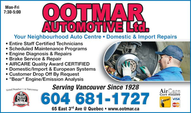 "Ootmar Automotive Ltd (604-681-1727) - Display Ad - Mon-Fri 7:30-5:00 Your Neighbourhood Auto Centre • Domestic & Import Repairs • Entire Staff Certified Technicians • Scheduled Maintenance Programs • Engine Diagnosis & Repairs • Brake Service & Repair • AIRCARE Quality Award CERTIFIED • Domestic/Import & European Systems • Customer Drop Off By Request • ""Bear"" Engine/Emission Analysis 604 681-1727 Serving Vancouver Since 1928 Cert #50299"