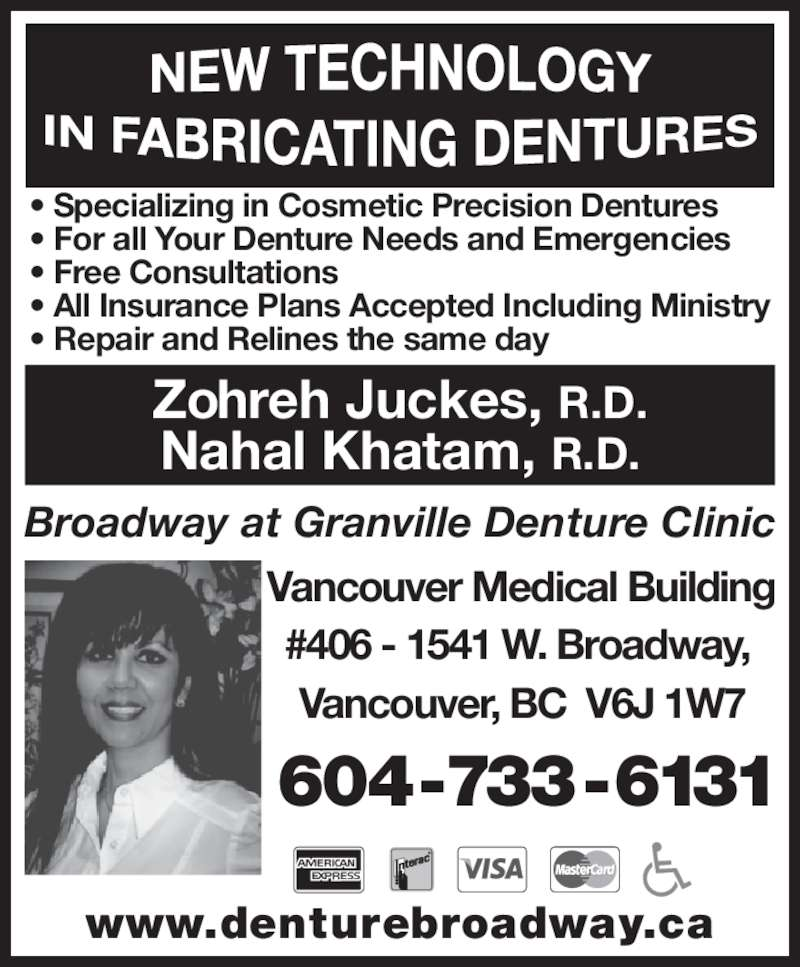 Granville At Broadway Denture Clinic (604-733-6131) - Display Ad - • Specializing in Cosmetic Precision Dentures • For all Your Denture Needs and Emergencies • Free Consultations • All Insurance Plans Accepted Including Ministry • Repair and Relines the same day Broadway at Granville Denture Clinic Nahal Khatam, R.D. 604-733-6131 www.denturebroadway.ca Vancouver Medical Building #406 - 1541 W. Broadway,  Vancouver, BC  V6J 1W7 Zohreh Juckes, R.D.