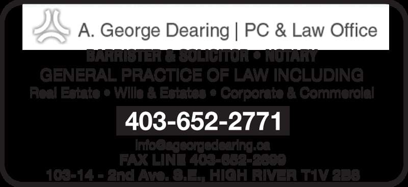 A George Dearing Professional Corp (403-652-2771) - Display Ad - BARRISTER & SOLICITOR • NOTARY GENERAL PRACTICE OF LAW INCLUDING Real Estate • Wills & Estates • Corporate & Commercial FAX LINE 403-652-2699 103-14 - 2nd Ave. S.E., HIGH RIVER T1V 2B8 403-652-2771