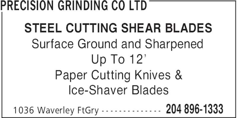 Precision Grinding Co Ltd (204-896-1333) - Display Ad - PRECISION GRINDING CO LTD Surface Ground and Sharpened Up To 12' Paper Cutting Knives & Ice-Shaver Blades 204 896-13331036 Waverley FtGry - - - - - - - - - - - - - - STEEL CUTTING SHEAR BLADES