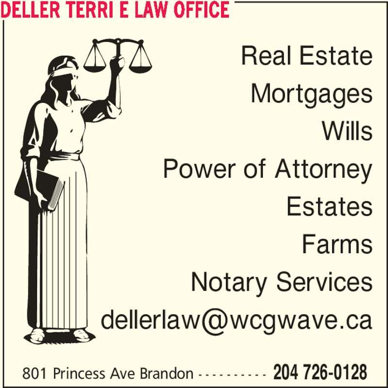 Deller Terri E Law Office (204-726-0128) - Display Ad - Real Estate Mortgages Wills 801 Princess Ave Brandon - - - - - - - - - - 204 726-0128 Power of Attorney Notary Services DELLER TERRI E LAW OFFICE Estates Farms