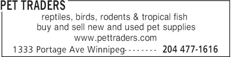 Pet Traders (204-477-1616) - Display Ad - PET TRADERS 204 477-16161333 Portage Ave Winnipeg- - - - - - - - reptiles, birds, rodents & tropical fish buy and sell new and used pet supplies www.pettraders.com