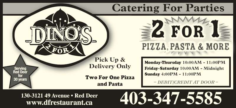 Dino's 2 for 1 Pizza & Pasta (403-347-5585) - Display Ad - 403-347-5585130-3121 49 Avenue • Red Deerwww.dfrestaurant.ca Catering For Parties 2 for 1 Monday-Thursday 10:00AM - 11:00PM Friday-Saturday 10:00AM - Midnight Sunday 4:00PM - 11:00PM – DEBIT/CREDIT AT DOOR – Pick Up &  Two For One Pizza  and Pasta Serving  Red Deer  for  30 years Delivery Only