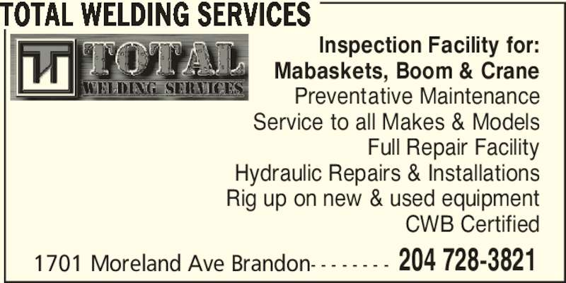 Total Welding Services (204-728-3821) - Display Ad - TOTAL WELDING SERVICES Inspection Facility for: Mabaskets, Boom & Crane Preventative Maintenance Service to all Makes & Models Full Repair Facility Hydraulic Repairs & Installations Rig up on new & used equipment CWB Certified 1701 Moreland Ave Brandon- - - - - - - - 204 728-3821