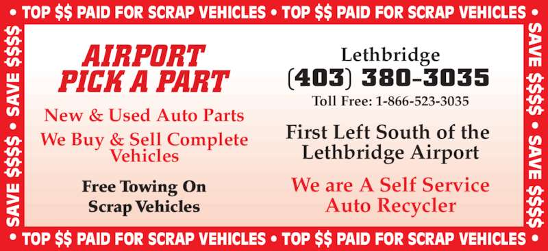 Airport Pick A Part (403-380-3035) - Display Ad - •  S • TOP $$ PAID FOR SCRAP VEHICLES • TOP $$ PAID FOR SCRAP VEHICLES •  •  S  $  $  • S  $  • TOP $$ PAID FOR SCRAP VEHICLES • TOP $$ PAID FOR SCRAP VEHICLES AIRPORT PICK A PART New & Used Auto Parts We Buy & Sell Complete Vehicles (403) 380-3035 Lethbridge Toll Free: 1-866-523-3035 First Left South of the  Lethbridge Airport  $ Scrap Vehicles We are A Self Service Auto Recycler Free Towing On