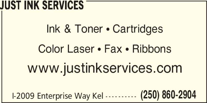 Just Ink Services (250-860-2904) - Display Ad - (250) 860-2904 JUST INK SERVICES I-2009 Enterprise Way Kel - - - - - - - - - - Ink & Toner π Cartridges Color Laser π Fax π Ribbons www.justinkservices.com