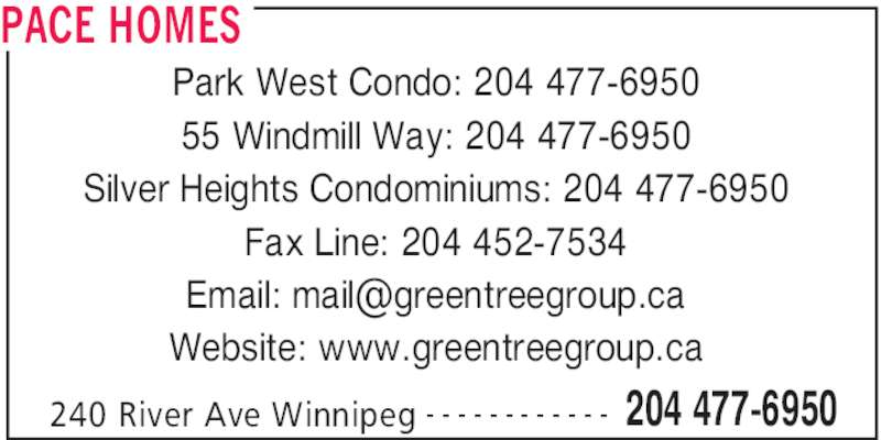 Pace Homes (204-477-6950) - Display Ad - PACE HOMES 240 River Ave Winnipeg 204 477-6950- - - - - - - - - - - - Park West Condo: 204 477-6950 55 Windmill Way: 204 477-6950 Silver Heights Condominiums: 204 477-6950 Fax Line: 204 452-7534 Website: www.greentreegroup.ca