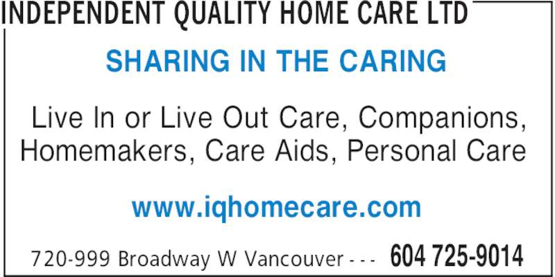 Independent Quality Home Care (604-725-9014) - Display Ad - INDEPENDENT QUALITY HOME CARE LTD 604 725-9014720-999 Broadway W Vancouver - - - Live In or Live Out Care, Companions, Homemakers, Care Aids, Personal Care www.iqhomecare.com SHARING IN THE CARING