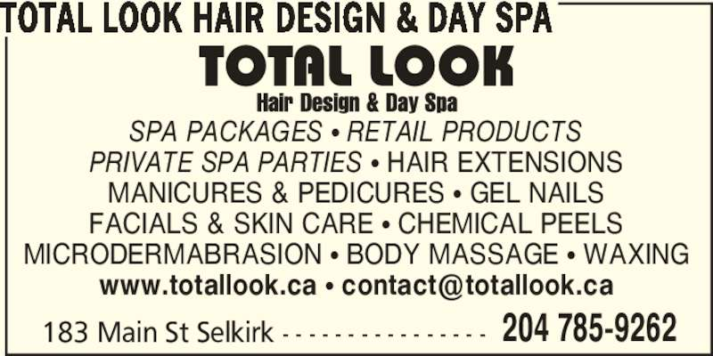 Total Look Hair Design & Day Spa (204-785-9262) - Display Ad - TOTAL LOOK HAIR DESIGN & DAY SPA 183 Main St Selkirk - - - - - - - - - - - - - - - - 204 785-9262 SPA PACKAGES π RETAIL PRODUCTS PRIVATE SPA PARTIES π HAIR EXTENSIONS MANICURES & PEDICURES π GEL NAILS FACIALS & SKIN CARE π CHEMICAL PEELS MICRODERMABRASION π BODY MASSAGE π WAXING