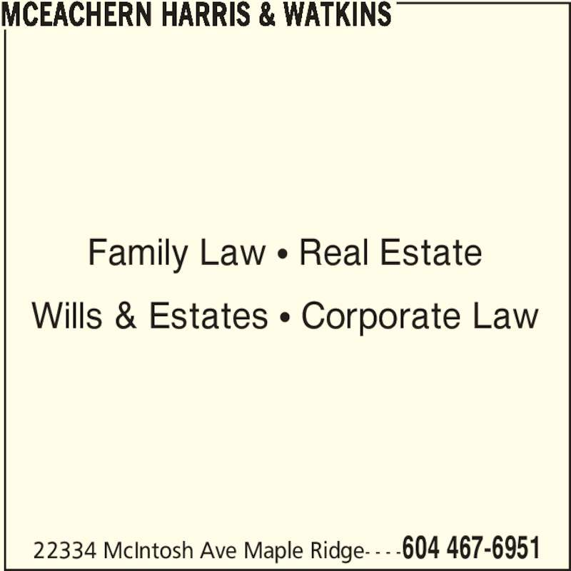 McEachern Harris & Watkins (604-467-6951) - Display Ad - Family Law π Real Estate MCEACHERN HARRIS & WATKINS 22334 McIntosh Ave Maple Ridge- - - -604 467-6951 Wills & Estates π Corporate Law