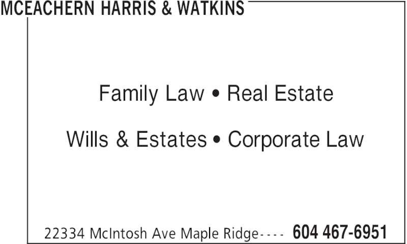McEachern Harris & Watkins (604-467-6951) - Display Ad - MCEACHERN HARRIS & WATKINS 604 467-695122334 McIntosh Ave Maple Ridge- - - - Family Law ' Real Estate Wills & Estates ' Corporate Law