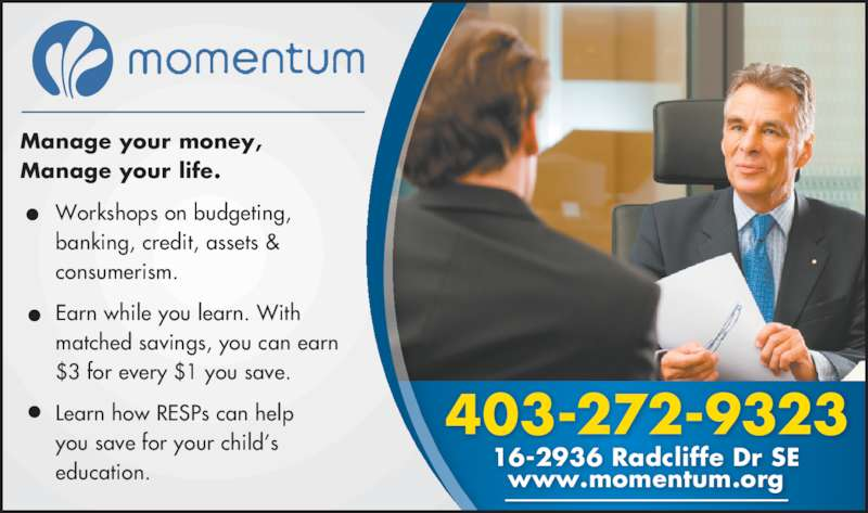 Momentum (403-272-9323) - Display Ad - matched savings, you can earn $3 for every $1 you save. Learn how RESPs can help you save for your child's education. 16-2936 Radcliffe Dr SE 403-272-9323 www.momentum.org  Manage your money, Manage your life. Workshops on budgeting, banking, credit, assets & consumerism. Earn while you learn. With