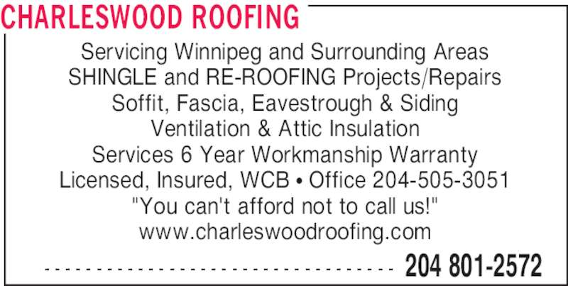 "Charleswood Roofing (204-801-2572) - Display Ad - CHARLESWOOD ROOFING  204 801-2572- - - - - - - - - - - - - - - - - - - - - - - - - - - - - - - - - - Servicing Winnipeg and Surrounding Areas SHINGLE and RE-ROOFING Projects/Repairs Soffit, Fascia, Eavestrough & Siding Ventilation & Attic Insulation Services 6 Year Workmanship Warranty Licensed, Insured, WCB π Office 204-505-3051 ""You can't afford not to call us!"" www.charleswoodroofing.com"
