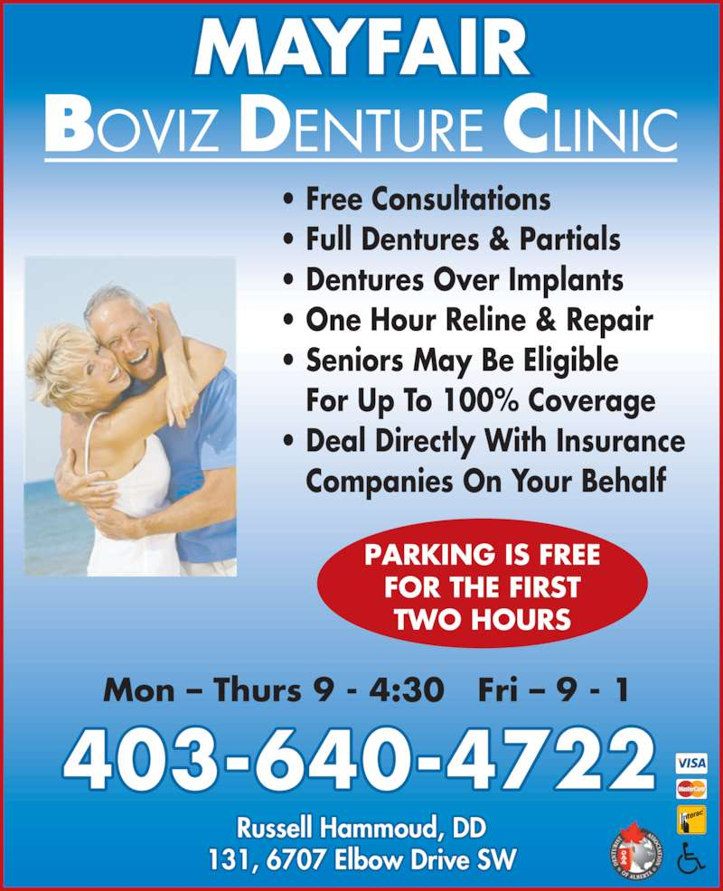 Mayfair Boviz Denture Clinic (403-640-4722) - Display Ad - • Full Dentures & Partials • Dentures Over Implants • One Hour Reline & Repair • Seniors May Be Eligible    For Up To 100% Coverage • Deal Directly With Insurance    Companies On Your Behalf PARKING IS FREE FOR THE FIRST TWO HOURS MAYFAIR 403-640-4722 131, 6707 Elbow Drive SW Russell Hammoud, DD Mon – Thurs 9 - 4:30   Fri – 9 - 1 • Free Consultations