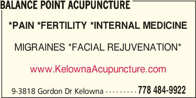 Balance Point Acupuncture (778-484-9922) - Display Ad - 9-3818 Gordon Dr Kelowna - - - - - - - - - 778 484-9922 *PAIN *FERTILITY *INTERNAL MEDICINE MIGRAINES *FACIAL REJUVENATION* www.KelownaAcupuncture.com BALANCE POINT ACUPUNCTURE