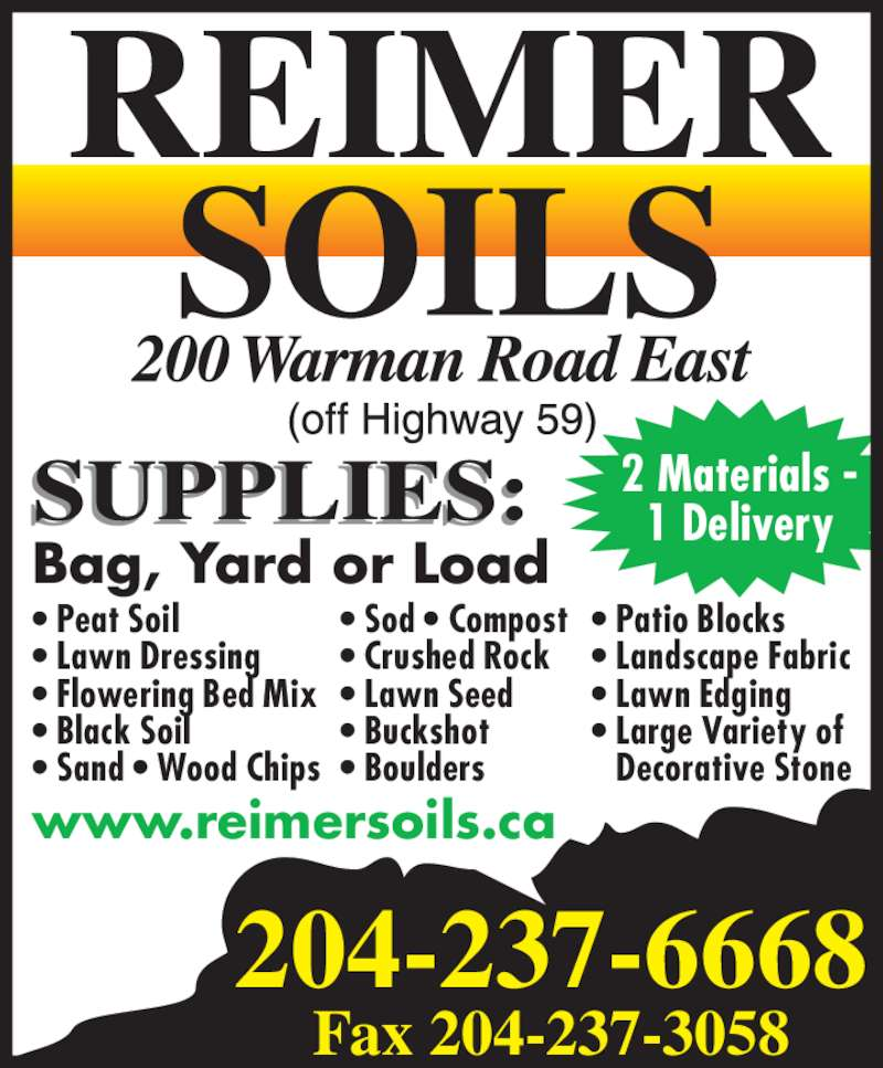 Reimer Soils (204-237-6668) - Display Ad - 2 Materials - 1 Delivery Bag, Yard or Load www.reimersoils.ca • Patio Blocks • Landscape Fabric • Lawn Edging • Large Variety of  Decorative Stone • Peat Soil • Lawn Dressing • Flowering Bed Mix • Black Soil • Sand • Wood Chips • Sod • Compost • Crushed Rock • Lawn Seed • Buckshot • Boulders 204-237-6668 Fax 204-237-3058