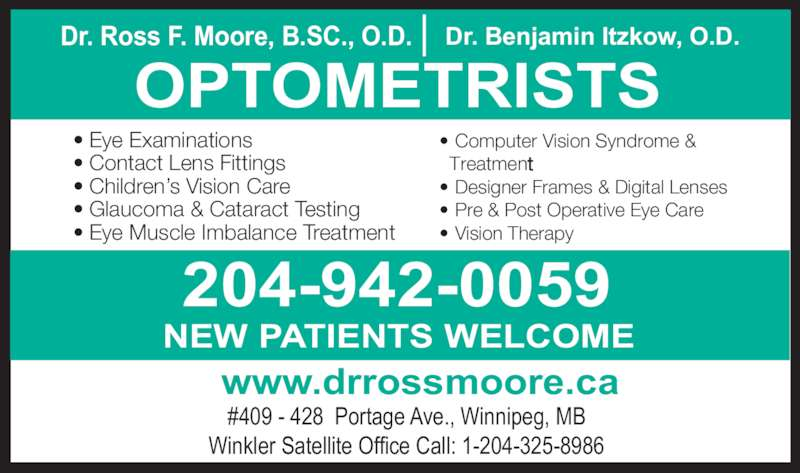 Nowlan & Moore Optometric (204-942-0059) - Display Ad - NEW PATIENTS WELCOME www.drrossmoore.ca #409 - 428  Portage Ave., Winnipeg, MB Winkler Satellite Office Call: 1-204-325-8986 • Eye Examinations • Contact Lens Fittings • Children's Vision Care • Glaucoma & Cataract Testing • Eye Muscle Imbalance Treatment • Computer Vision Syndrome &   Treatment • Designer Frames & Digital Lenses • Pre & Post Operative Eye Care • Vision Therapy OPTOMETRISTS Dr. Ross F. Moore, B.SC., O.D. Dr. Benjamin Itzkow, O.D. 204-942-0059
