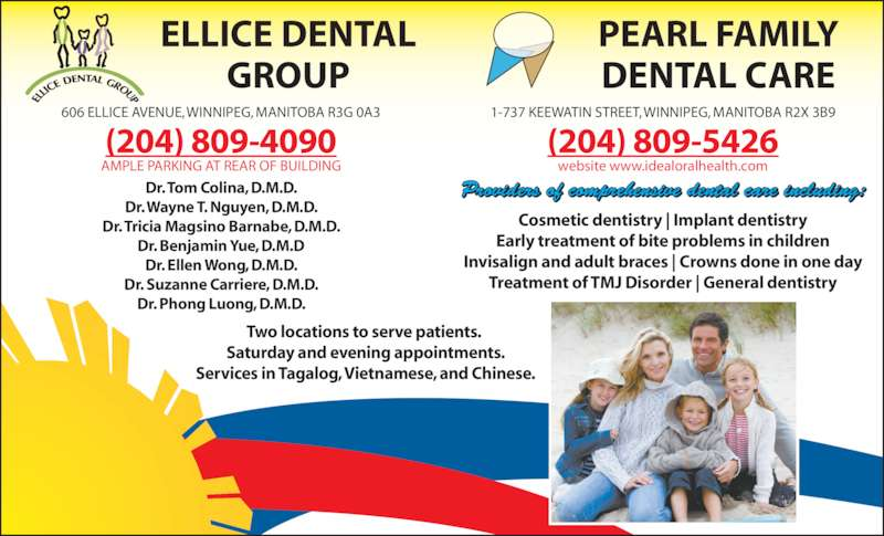 Ellice Dental Group (204-774-3527) - Display Ad - Dr. Suzanne Carriere, D.M.D. Dr. Phong Luong, D.M.D. (204) 809-5426 website www.idealoralhealth.com Providers of comprehensive dental care including: Two locations to serve patients.  Saturday and evening appointments. Services in Tagalog, Vietnamese, and Chinese. ELLICE DENTAL GROUP PEARL FAMILY DENTAL CARE 606 ELLICE AVENUE, WINNIPEG, MANITOBA R3G 0A3 1-737 KEEWATIN STREET, WINNIPEG, MANITOBA R2X 3B9 Cosmetic dentistry | Implant dentistry Early treatment of bite problems in children Invisalign and adult braces | Crowns done in one day Treatment of TMJ Disorder | General dentistry (204) 809-4090 AMPLE PARKING AT REAR OF BUILDING Dr. Tom Colina, D.M.D. Dr. Wayne T. Nguyen, D.M.D. Dr. Tricia Magsino Barnabe, D.M.D. Dr. Benjamin Yue, D.M.D Dr. Ellen Wong, D.M.D.