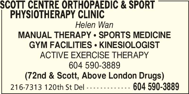 Scott Centre Orthopaedic & Sport Physiotherapy Clinic (6045903889) - Display Ad - SCOTT CENTRE ORTHOPAEDIC & SPORT      PHYSIOTHERAPY CLINIC Helen Wan MANUAL THERAPY π SPORTS MEDICINE GYM FACILITIES π KINESIOLOGIST ACTIVE EXERCISE THERAPY 604 590-3889 (72nd & Scott, Above London Drugs) 216-7313 120th St Del - - - - - - - - - - - - - 604 590-3889