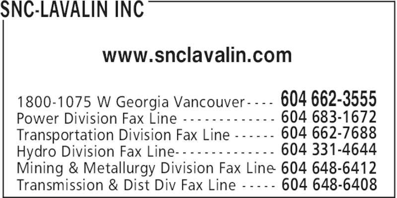 SNC-Lavalin Inc (604-662-3555) - Display Ad - SNC-LAVALIN INC 604 662-35551800-1075 W Georgia Vancouver - - - - 604 683-1672Power Division Fax Line - - - - - - - - - - - - - 604 662-7688Transportation Division Fax Line - - - - - - 604 331-4644Hydro Division Fax Line- - - - - - - - - - - - - - 604 648-6412Mining & Metallurgy Division Fax Line- www.snclavalin.com Transmission & Dist Div Fax Line - - - - - 604 648-6408