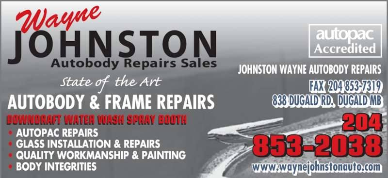 Wayne Johnston Autobody Repairs (204-853-2038) - Display Ad - AUTOBODY & FRAME REPAIRS • AUTOPAC REPAIRS DOWNDRAFT WATER WASH SPRAY BOOTH     • GLASS INSTALLATION & REPAIRS • QUALITY WORKMANSHIP & PAINTING • BODY INTEGRITIES FAX  204 853-7319  838 DUGALD RD.  DUGALD MB F    -   L  .  L  B www.waynejohnstonauto.com. j t t .c 204 853-2038 JOHNSTON WAYNE AUTOBODY REPAIRS