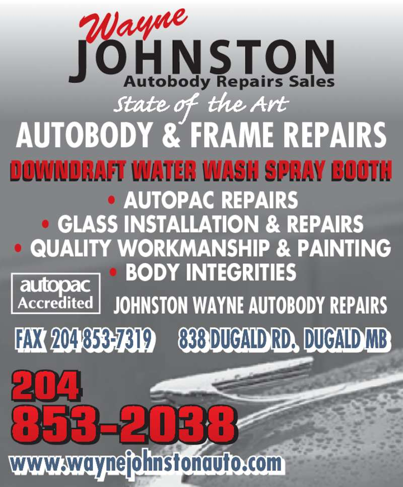 Wayne Johnston Autobody Repairs (204-853-2038) - Display Ad - AUTOBODY & FRAME REPAIRS DOWNDRAFT WATER WASH SPRAY BOOTH     • AUTOPAC REPAIRS • GLASS INSTALLATION & REPAIRS • QUALITY WORKMANSHIP & PAINTING • BODY INTEGRITIES JOHNSTON WAYNE AUTOBODY REPAIRS FAX  204 853-7319      838 DUGALD RD.  DUGALD MBF    -        L  .  L  B www.waynejohnstonauto.com. j t t .c 853-2038 204