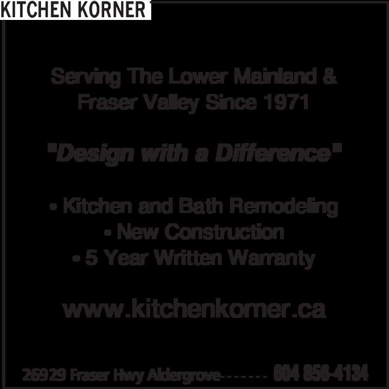 "Kitchen Korner (604-856-4134) - Display Ad - 26929 Fraser Hwy Aldergrove- - - - - - - 604 856-4134 Serving The Lower Mainland & Fraser Valley Since 1971 ""Design with a Difference"" • Kitchen and Bath Remodeling • New Construction • 5 Year Written Warranty www.kitchenkorner.ca KITCHEN KORNER"