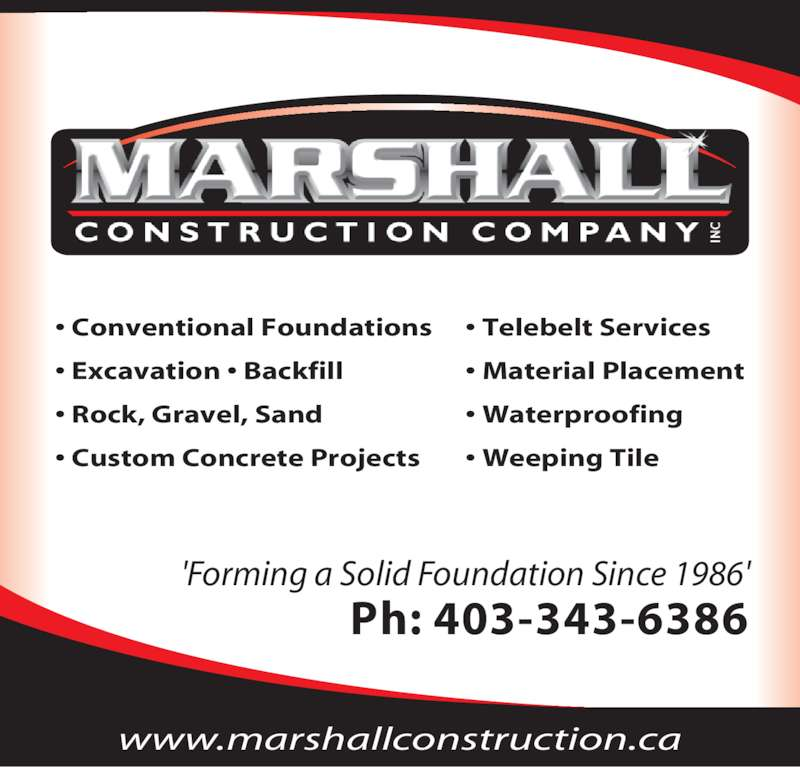 Marshall Construction Co (403-343-6386) - Display Ad - •  Conventional Foundations •  Insulated Concrete Foundations •  Excavation •  Backfill •  Grade Beams •  Custom Concrete Projects •  Waterproofing •  Weeping Tile •  Telebelt Services •  Washed Rock and Gravel Spread 'Forming a Solid Foundation Since 1986' Ph: 403-343-6386 www.marshallconstruction.ca 'Forming a Solid Foundation Since 1986' Ph: 403-343-6386 • Conventional Foundations • Excavation • Backfill • Rock, Gravel, Sand • Custom Concrete Projects • Telebelt Services • Material Placement • Waterproofing • Weeping Tile