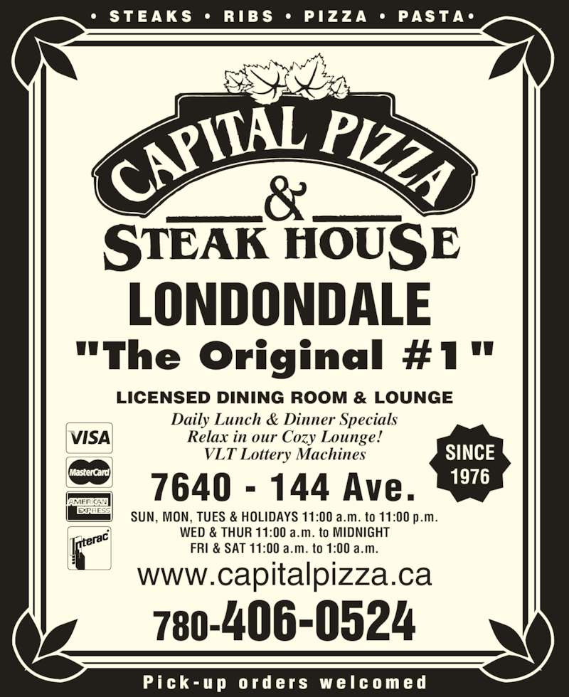 "Capital Pizza & Steakhouse (7804060524) - Display Ad - LONDONDALE ""The Original #1"" •  S T E A K S  •  R I B S  •  P I Z Z A  •  P A S T A •  P i c k - u p  o r d e r s  w e l c o m e d 7640 - 144 Ave. www.capitalpizza.ca LICENSED DINING ROOM & LOUNGE Daily Lunch & Dinner Specials Relax in our Cozy Lounge! VLT Lottery Machines SUN, MON, TUES & HOLIDAYS 11:00 a.m. to 11:00 p.m. WED & THUR 11:00 a.m. to MIDNIGHT FRI & SAT 11:00 a.m. to 1:00 a.m. 780-406-0524 SINCE 1976"