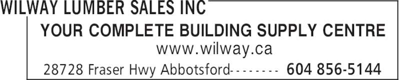 Wilway Lumber Sales Inc (604-856-5144) - Display Ad - WILWAY LUMBER SALES INC 604 856-514428728 Fraser Hwy Abbotsford- - - - - - - - YOUR COMPLETE BUILDING SUPPLY CENTRE www.wilway.ca