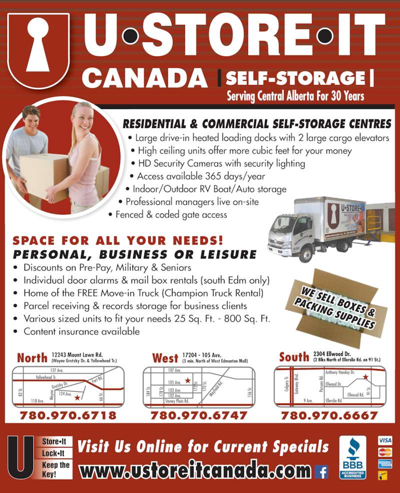U Store It Canada (780-469-7867) - Display Ad - Store•It Lock•It Keep the Key! |SELF-STORAGE| Serving Central Alberta For 30 Years RESIDENTIAL & COMMERCIAL SELF-STORAGE CENTRES 102 Ave. 107 Ave. Stoney Plain Rd. 18 4  St. 17 8  St. 15 6  St. 105 Ave. 103 Ave. 17 2  St. 17 0  St. Ma yfi eld  Rd 66  St Wa yn 124 Ave. Fort R d. Gretzky West 17204 - 105 Ave.(5 min. North of West Edmonton Mall) 780.970.6747 North 12243 Mount Lawn Rd.(Wayne Gretzky Dr. & Yellowhead Tr.) 780.474.4718 780.970.6718 Yellowhead Tr. 127 Ave. 82  St  Dr. 118 Ave. Ellerslie Rd.9 Ave. Pa rso ns  R d. Ga tew ay  B lvd Ca lga ry  Tr 91  St .Ellwood Dr. Ellwood Rd. South 2304 Ellwood Dr. (2 Blks North of Ellerslie Rd. on 91 St.) 780.970.6667 Anthony Henday Dr. Visit Us Online for Current Specials www.ustoreitcanada.com WE SELL BOXES & PACKING SUPPLIES • Large drive-in heated loading docks with 2 large cargo elevators • High ceiling units offer more cubic feet for your money • HD Security Cameras with security lighting • Access available 365 days/year • Indoor/Outdoor RV Boat/Auto storage • Professional managers live on-site • Fenced & coded gate access • Discounts on Pre-Pay, Military & Seniors • Individual door alarms & mail box rentals (south Edm only) • Home of the FREE Move-in Truck (Champion Truck Rental) • Parcel receiving & records storage for business clients • Various sized units to fit your needs 25 Sq. Ft. - 800 Sq. Ft. • Content insurance available SPACE FOR ALL YOUR NEEDS! PERSONAL, BUSINESS OR LEISURE