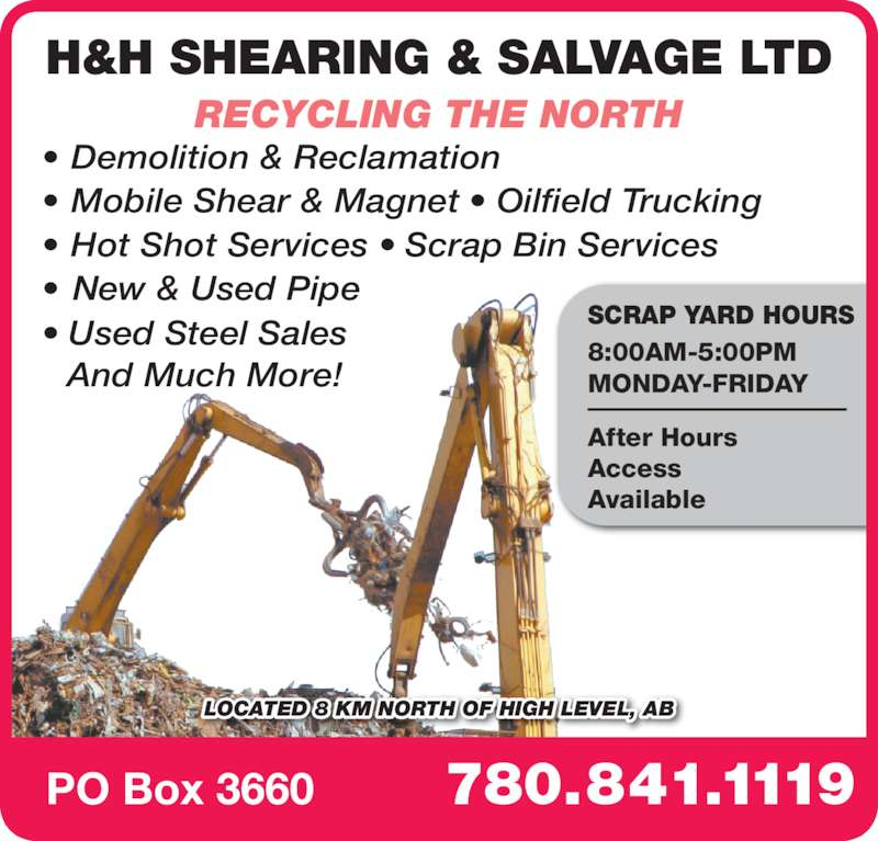 H & H Shearing & Salvage Ltd (780-841-1119) - Display Ad - • Mobile Shear & Magnet • Oilfield Trucking 780.841.1119PO Box 3660 Access Available H&H SHEARING & SALVAGE LTD • Demolition & Reclamation RECYCLING THE NORTH LOCATED 8 KM NORTH OF HIGH LEVEL, AB SCRAP YARD HOURS 8:00AM-5:00PM MONDAY-FRIDAY After Hours • Hot Shot Services • Scrap Bin Services • New & Used Pipe • Used Steel Sales  And Much More!