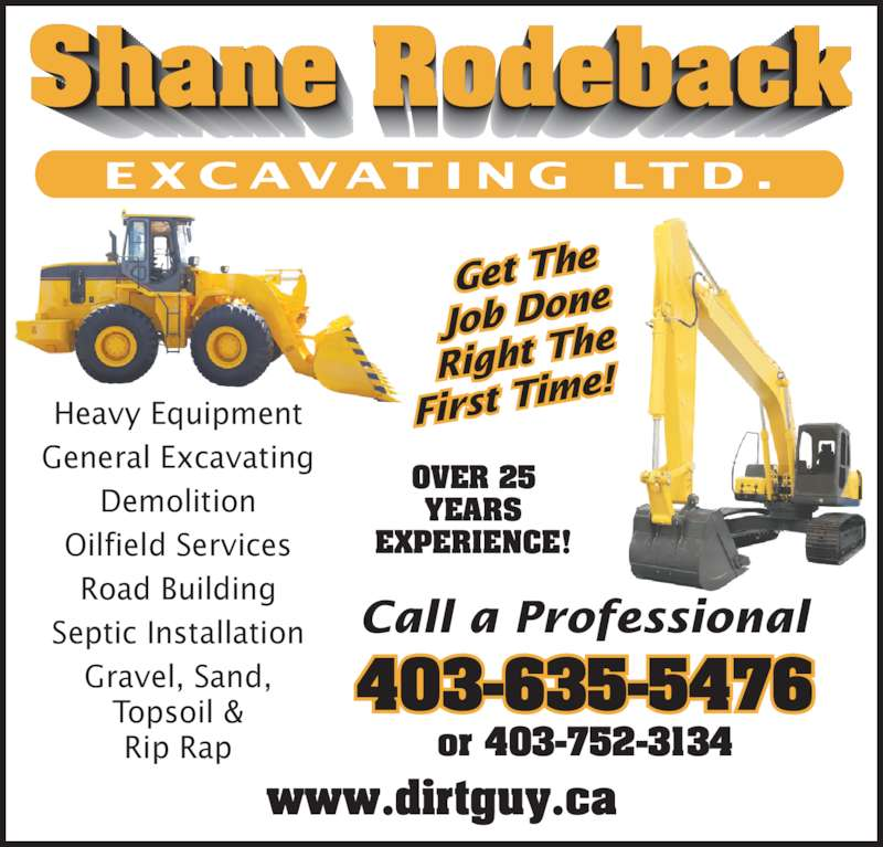 Rodeback Shane Excavating (403-635-5476) - Display Ad - Heavy Equipment E X C AVAT I N G  LT D . General Excavating Demolition Road Building Oilfield Services Septic Installation Call a Professional Topsoil & Rip Rap OVER 25 Gravel, Sand, www.dirtguy.ca or 403-752-3134 Get The Job Do EXPERIENCE! ne Right T he First Ti me!   403-635-5476 E X C AVAT I N G  LT D . Heavy Equipment General Excavating Demolition Oilfield Services Road Building Septic Installation Gravel, Sand, Topsoil & Rip Rap Call a Professional OVER 25 YEARS EXPERIENCE! www.dirtguy.ca or 403-752-3134 Get The Job Do ne Right T he First Ti me!   403-635-5476 YEARS