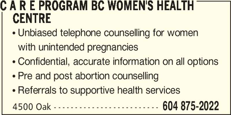 C A R E Program BC Women's Health Centre (604-875-2022) - Display Ad - C A R E PROGRAM BC WOMEN'S HEALTH      CENTRE π Unbiased telephone counselling for women   with unintended pregnancies π Confidential, accurate information on all options π Pre and post abortion counselling π Referrals to supportive health services 4500 Oak - - - - - - - - - - - - - - - - - - - - - - - - - 604 875-2022
