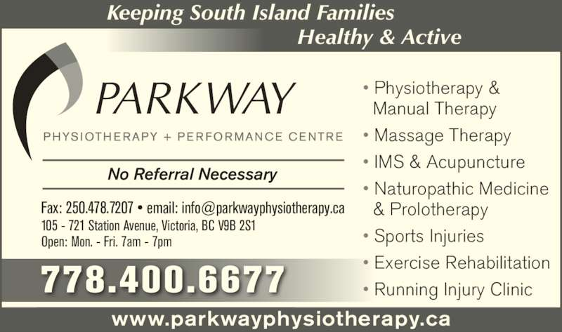 Parkway Physiotherapy & Performance Centre (250-478-7227) - Display Ad - www.parkwayphysiotherapy.ca No Referral Necessary 105 - 721 Station Avenue, Victoria, BC V9B 2S1 Open: Mon. - Fri. 7am - 7pm Keeping South Island Families Healthy & Active 778.400.6677 • Physiotherapy &   Manual Therapy • Massage Therapy • IMS & Acupuncture  • Naturopathic Medicine   & Prolotherapy • Sports Injuries • Exercise Rehabilitation • Running Injury Clinic