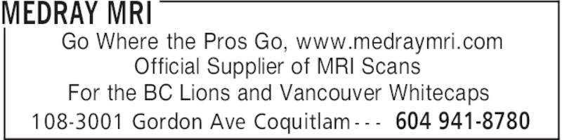 MedRay MRI (604-941-8780) - Display Ad - MEDRAY MRI 604 941-8780108-3001 Gordon Ave Coquitlam - - - Go Where the Pros Go, www.medraymri.com Official Supplier of MRI Scans For the BC Lions and Vancouver Whitecaps