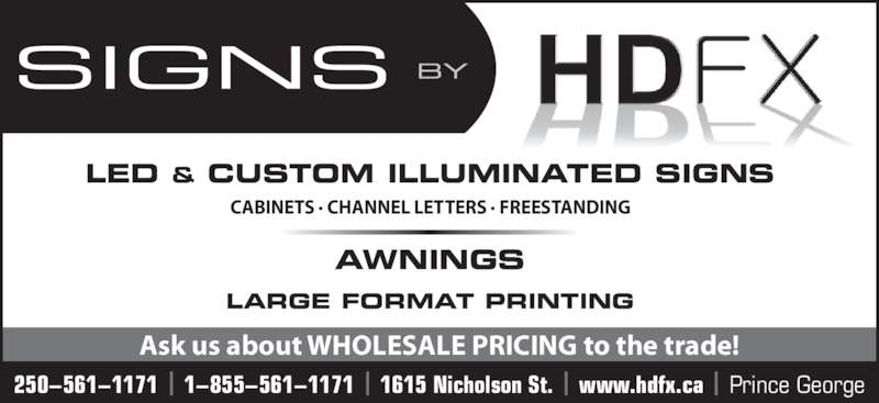 HDFX Image (250-561-1171) - Display Ad - LED & CUSTOM ILLUMINATED SIGNS AWNINGS LARGE FORMAT PRINTING CABINETS · CHANNEL LETTERS · FREESTANDING 250−561−1171 | 1−855−561−1171 | 1615 Nicholson St. | www.hdfx.ca | Prince George Ask us about WHOLESALE PRICING to the trade!