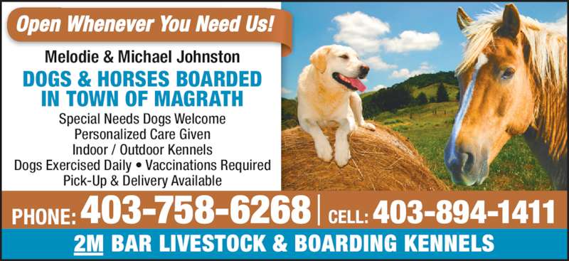 2M Bar Livestock & Boarding Kennels (403-758-6268) - Display Ad - 2M BAR LIVESTOCK & BOARDING KENNELS Melodie & Michael Johnston Special Needs Dogs Welcome Personalized Care Given Indoor / Outdoor Kennels Dogs Exercised Daily • Vaccinations Required Pick-Up & Delivery Available DOGS & HORSES BOARDED IN TOWN OF MAGRATH Open Whenever You Need Us! 403-758-6268PHONE: CELL: 403-894-1411