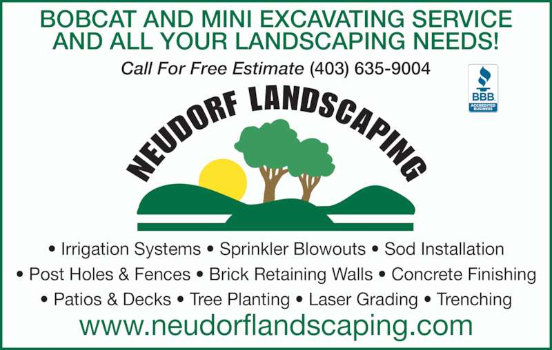 Neudorf Landscaping (403-635-9004) - Display Ad - BOBCAT AND MINI EXCAVATING SERVICE AND ALL YOUR LANDSCAPING NEEDS! Call For Free Estimate (403) 635-9004 • Irrigation Systems • Sprinkler Blowouts • Sod Installation • Post Holes & Fences • Brick Retaining Walls • Concrete Finishing • Patios & Decks • Tree Planting • Laser Grading • Trenching www.neudorflandscaping.com
